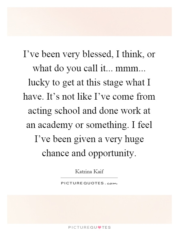 I've been very blessed, I think, or what do you call it... mmm... lucky to get at this stage what I have. It's not like I've come from acting school and done work at an academy or something. I feel I've been given a very huge chance and opportunity Picture Quote #1