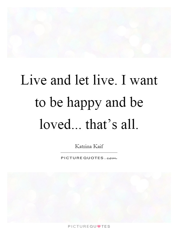 Live and let live. I want to be happy and be loved... that's all Picture Quote #1