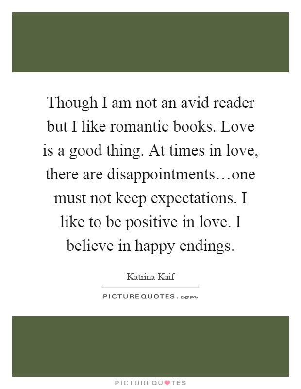 Though I am not an avid reader but I like romantic books. Love is a good thing. At times in love, there are disappointments…one must not keep expectations. I like to be positive in love. I believe in happy endings Picture Quote #1