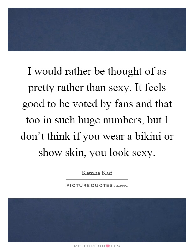 I would rather be thought of as pretty rather than sexy. It feels good to be voted by fans and that too in such huge numbers, but I don't think if you wear a bikini or show skin, you look sexy Picture Quote #1
