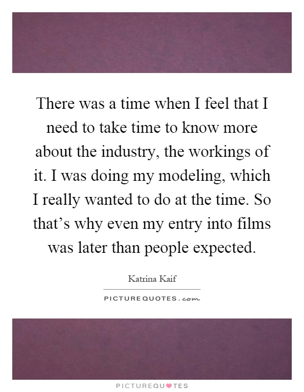 There was a time when I feel that I need to take time to know more about the industry, the workings of it. I was doing my modeling, which I really wanted to do at the time. So that's why even my entry into films was later than people expected Picture Quote #1
