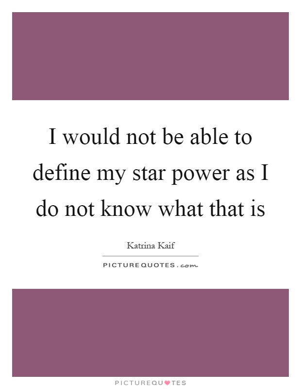 I would not be able to define my star power as I do not know what that is Picture Quote #1