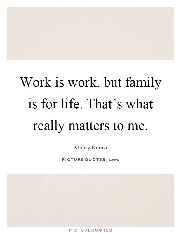 What Really Matters In Life Quotes Amusing Work Is Work But Family Is For Lifethat's What Really Matters