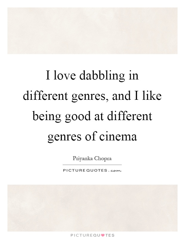 I love dabbling in different genres, and I like being good at different genres of cinema Picture Quote #1