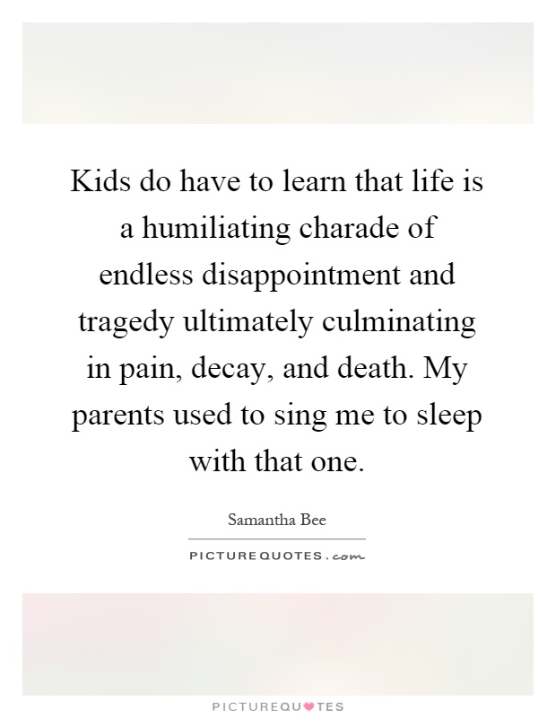Kids do have to learn that life is a humiliating charade of endless disappointment and tragedy ultimately culminating in pain, decay, and death. My parents used to sing me to sleep with that one Picture Quote #1