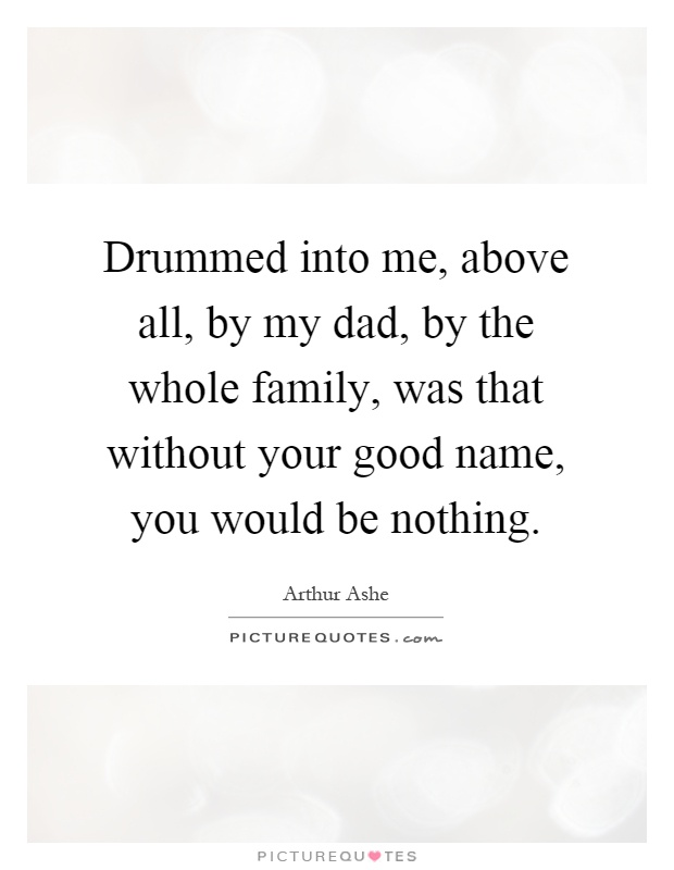 Drummed into me, above all, by my dad, by the whole family, was that without your good name, you would be nothing Picture Quote #1