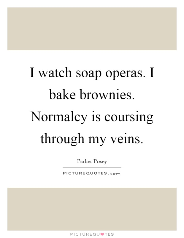 I watch soap operas. I bake brownies. Normalcy is coursing through my veins Picture Quote #1