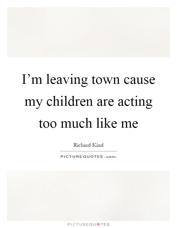 I'm leaving town cause my children are acting too much like me Picture Quote #1
