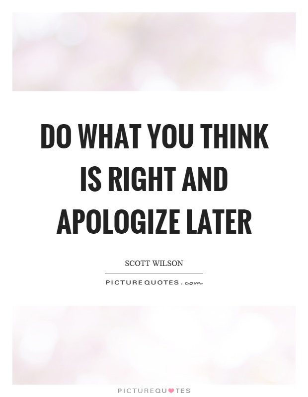 Do what you think is right and apologize later Picture Quote #1