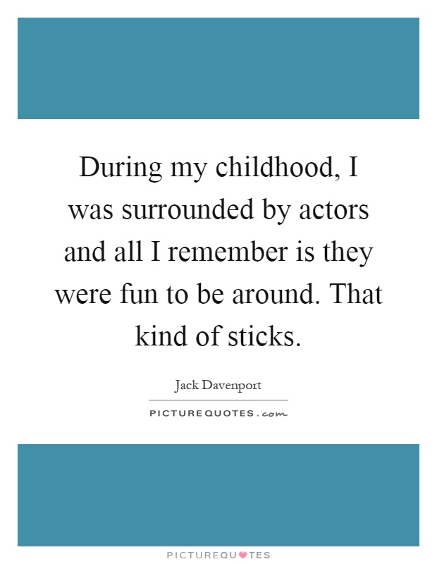 During my childhood, I was surrounded by actors and all I remember is they were fun to be around. That kind of sticks Picture Quote #1