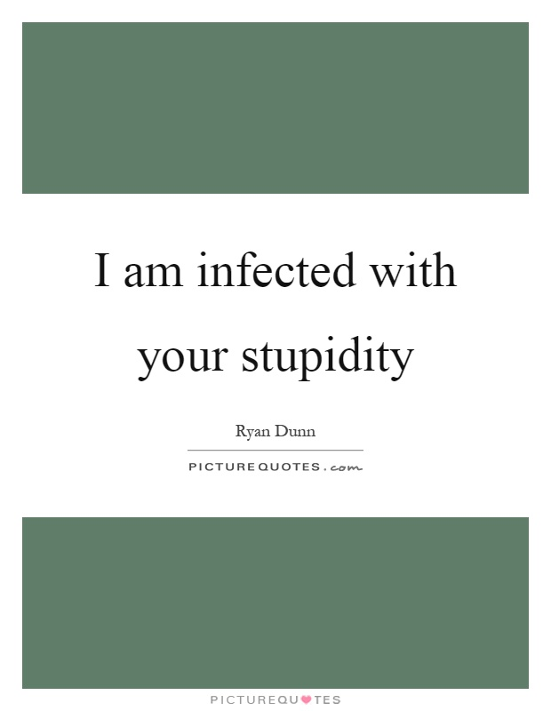 I am infected with your stupidity Picture Quote #1