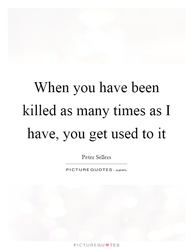 When you have been killed as many times as I have, you get used to it Picture Quote #1