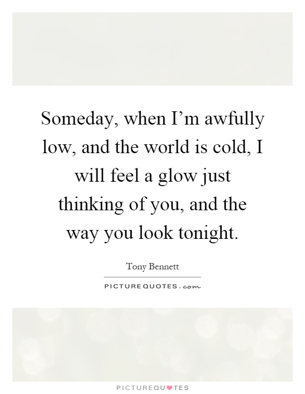 Someday, when I'm awfully low, and the world is cold, I will feel a glow just thinking of you, and the way you look tonight Picture Quote #1