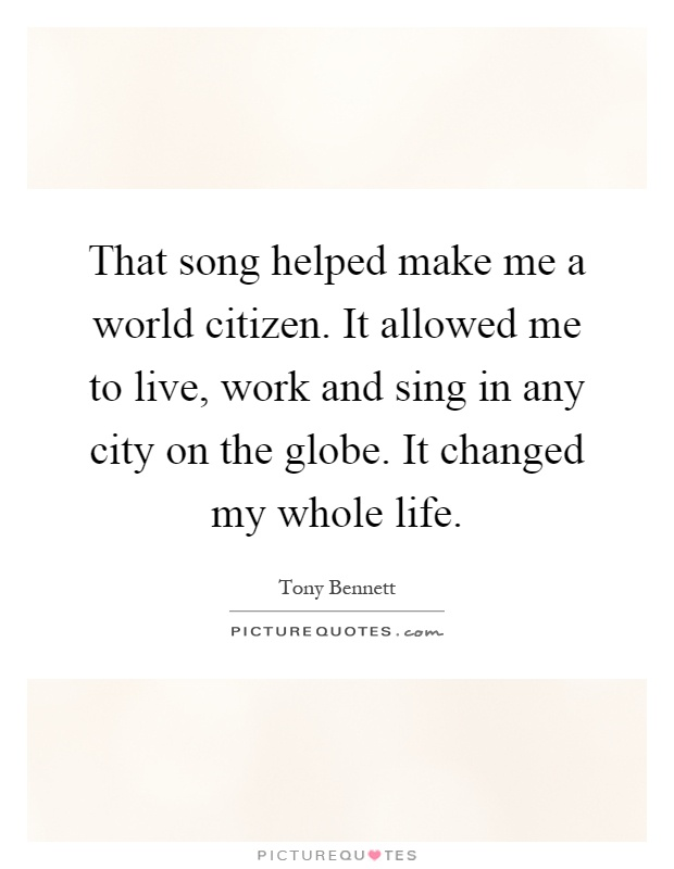 That song helped make me a world citizen. It allowed me to live, work and sing in any city on the globe. It changed my whole life Picture Quote #1