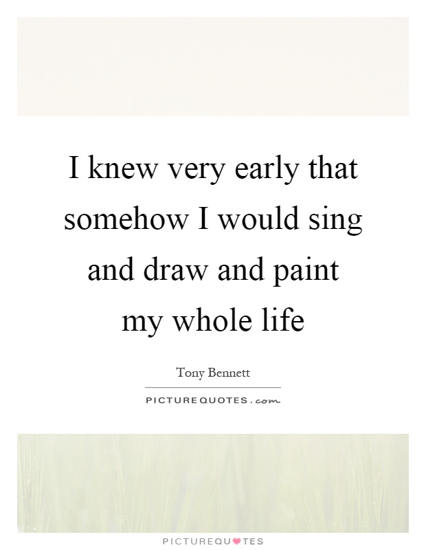 I knew very early that somehow I would sing and draw and paint my whole life Picture Quote #1