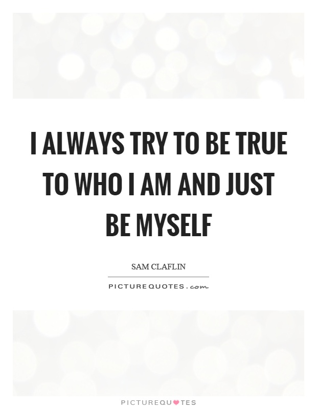 I always try to be true to who I am and just be myself Picture Quote #1