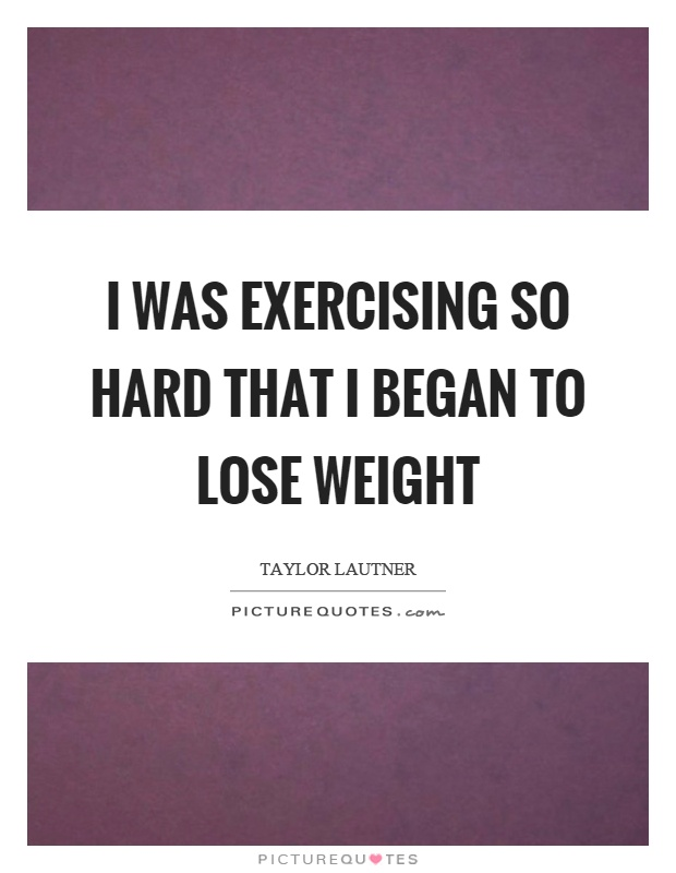 I was exercising so hard that I began to lose weight Picture Quote #1
