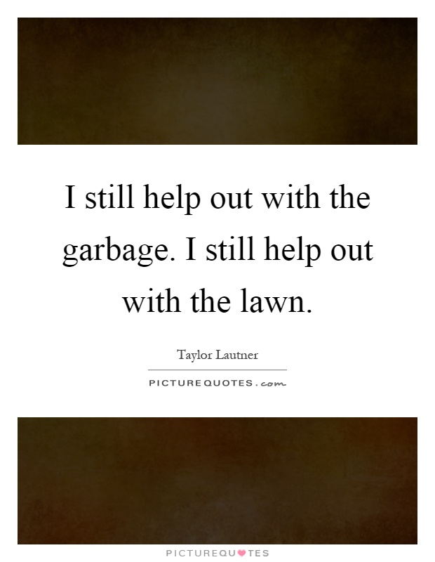 I still help out with the garbage. I still help out with the lawn Picture Quote #1