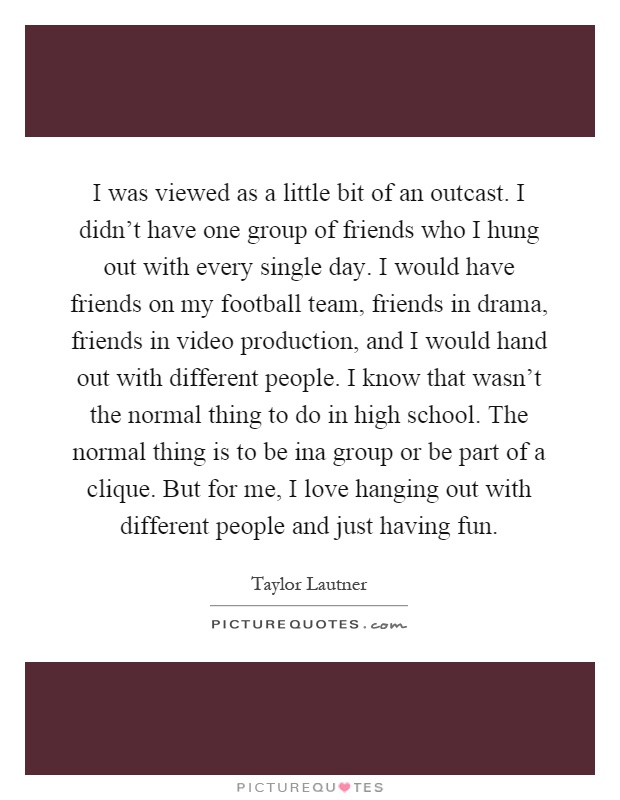 I was viewed as a little bit of an outcast. I didn't have one group of friends who I hung out with every single day. I would have friends on my football team, friends in drama, friends in video production, and I would hand out with different people. I know that wasn't the normal thing to do in high school. The normal thing is to be ina group or be part of a clique. But for me, I love hanging out with different people and just having fun Picture Quote #1
