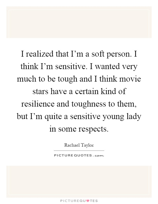 I realized that I'm a soft person. I think I'm sensitive. I wanted very much to be tough and I think movie stars have a certain kind of resilience and toughness to them, but I'm quite a sensitive young lady in some respects Picture Quote #1