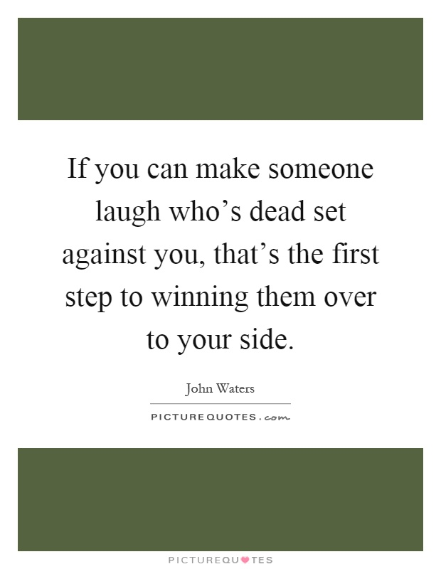 If you can make someone laugh who's dead set against you, that's the first step to winning them over to your side Picture Quote #1