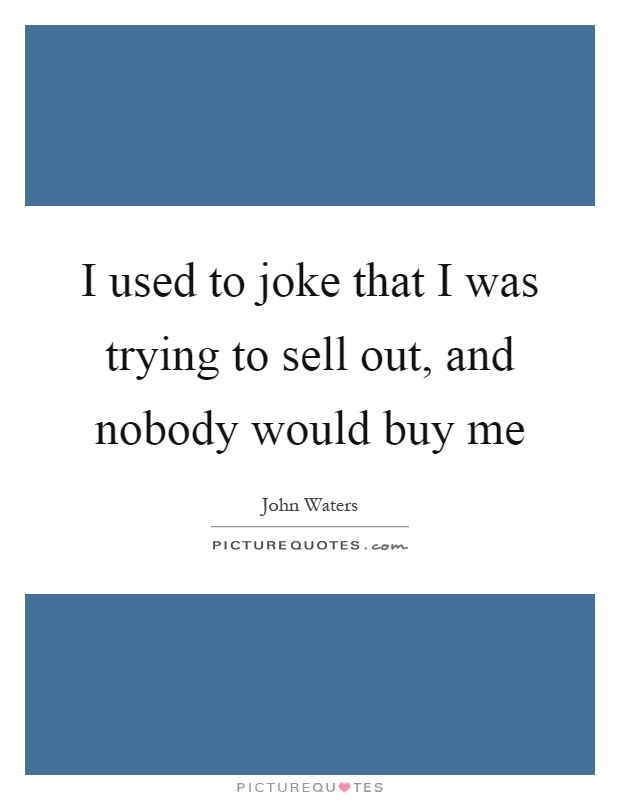 I used to joke that I was trying to sell out, and nobody would buy me Picture Quote #1