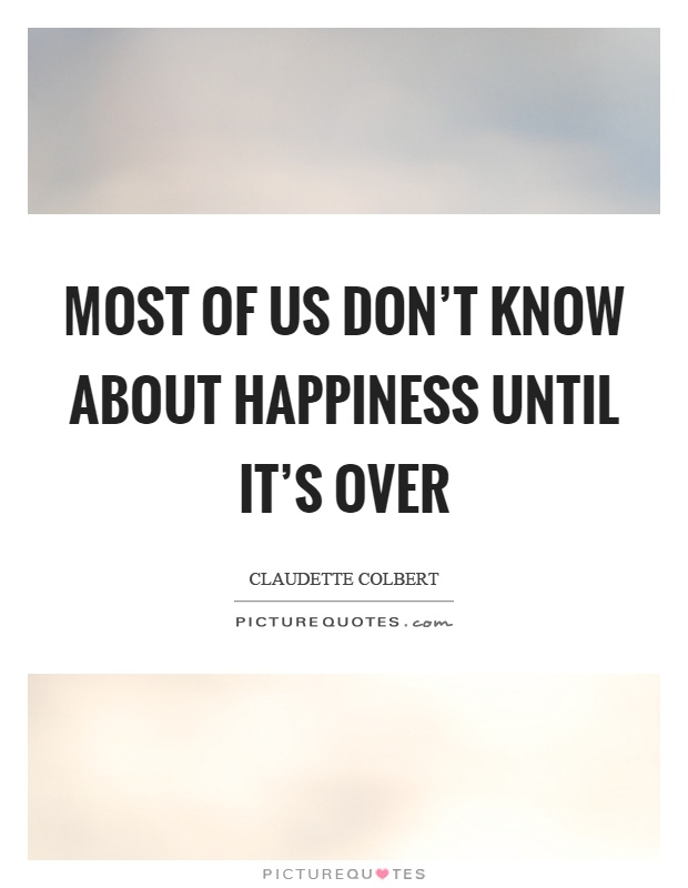 Most of us don't know about happiness until it's over Picture Quote #1
