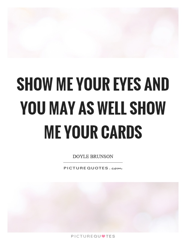 Show me your eyes and you may as well show me your cards Picture Quote #1