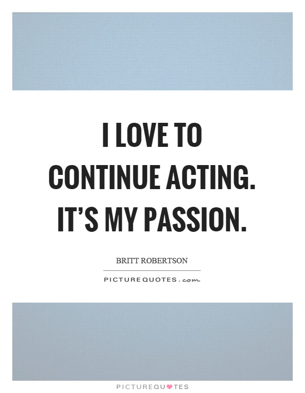 I love to continue acting. It's my passion Picture Quote #1