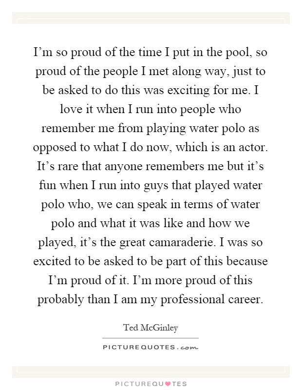 I'm so proud of the time I put in the pool, so proud of the people I met along way, just to be asked to do this was exciting for me. I love it when I run into people who remember me from playing water polo as opposed to what I do now, which is an actor. It's rare that anyone remembers me but it's fun when I run into guys that played water polo who, we can speak in terms of water polo and what it was like and how we played, it's the great camaraderie. I was so excited to be asked to be part of this because I'm proud of it. I'm more proud of this probably than I am my professional career Picture Quote #1