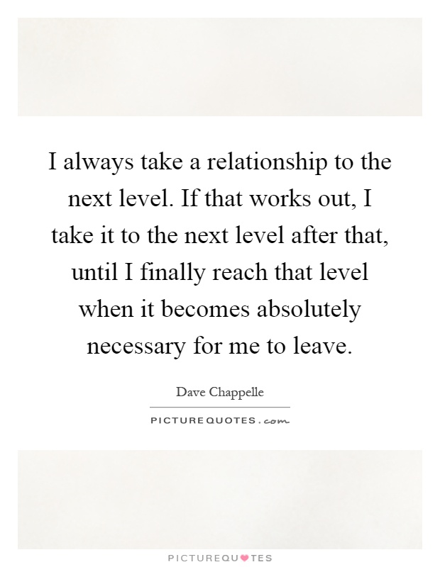 I always take a relationship to the next level. If that works out, I take it to the next level after that, until I finally reach that level when it becomes absolutely necessary for me to leave Picture Quote #1