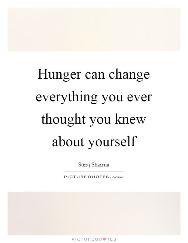 Hunger can change everything you ever thought you knew about yourself Picture Quote #1