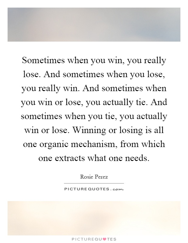 Sometimes when you win, you really lose. And sometimes when you lose, you really win. And sometimes when you win or lose, you actually tie. And sometimes when you tie, you actually win or lose. Winning or losing is all one organic mechanism, from which one extracts what one needs Picture Quote #1