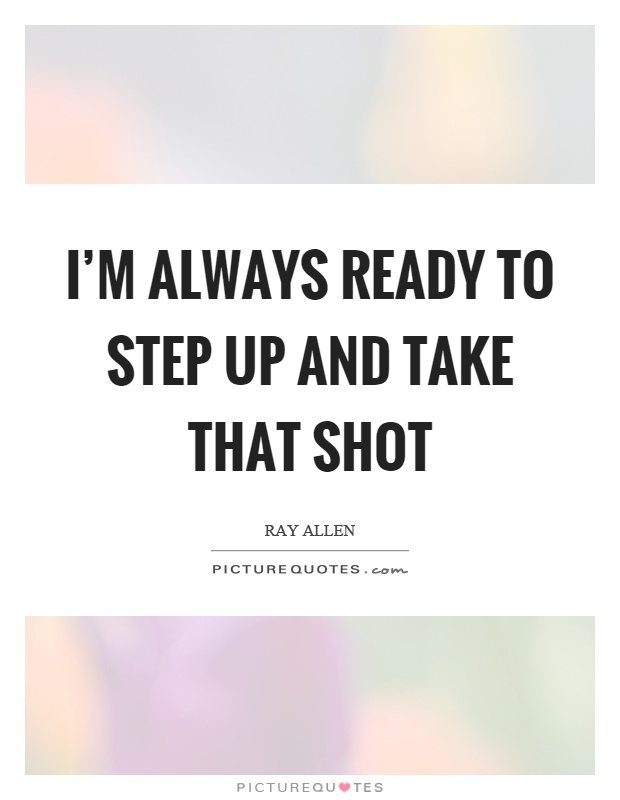 I'm always ready to step up and take that shot Picture Quote #1