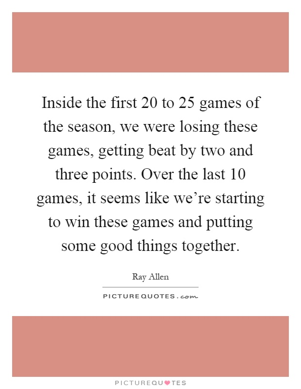 Inside the first 20 to 25 games of the season, we were losing these games, getting beat by two and three points. Over the last 10 games, it seems like we're starting to win these games and putting some good things together Picture Quote #1