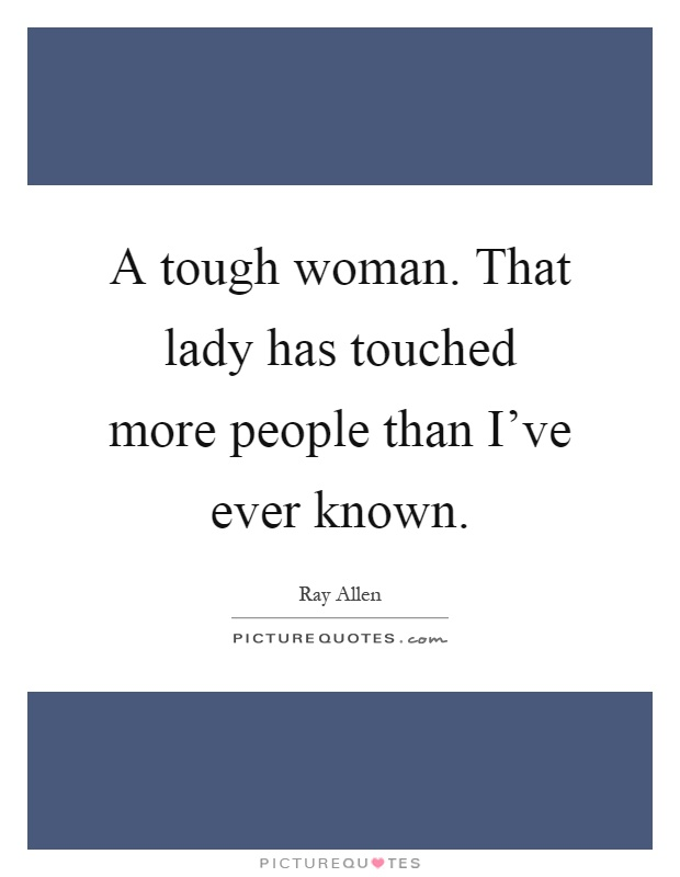 A tough woman. That lady has touched more people than I've ever known Picture Quote #1