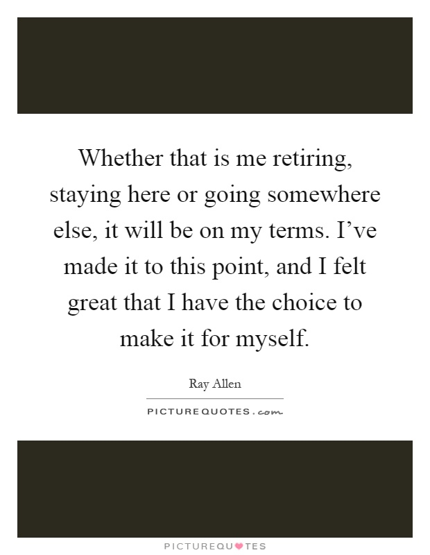 Whether that is me retiring, staying here or going somewhere else, it will be on my terms. I've made it to this point, and I felt great that I have the choice to make it for myself Picture Quote #1