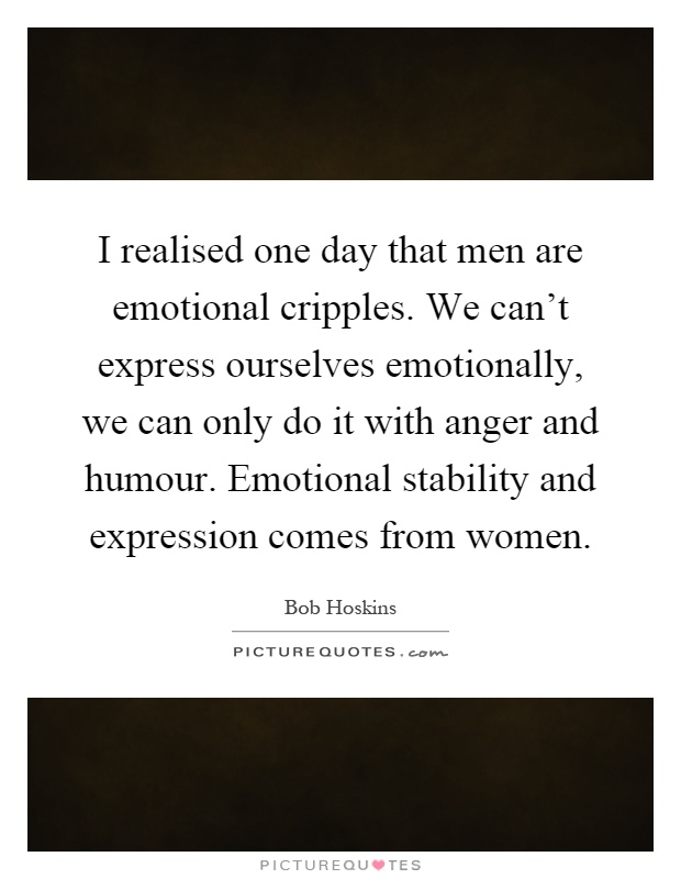 I realised one day that men are emotional cripples. We can't express ourselves emotionally, we can only do it with anger and humour. Emotional stability and expression comes from women Picture Quote #1