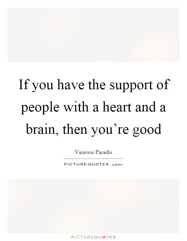 If you have the support of people with a heart and a brain, then