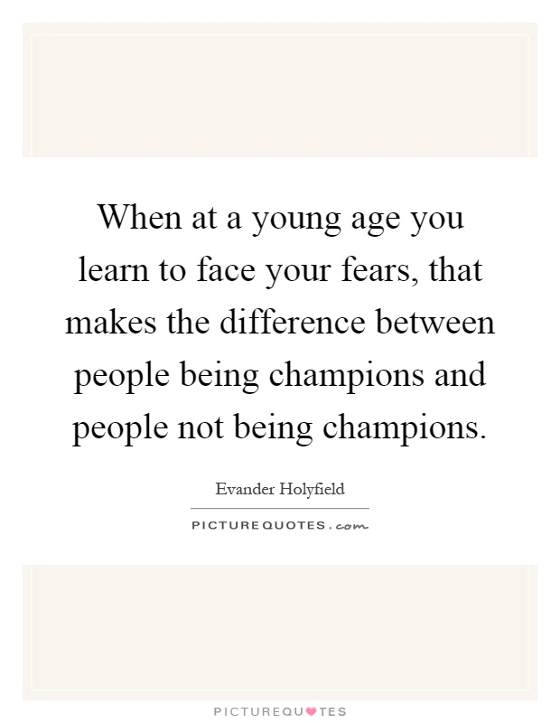 When at a young age you learn to face your fears, that makes the difference between people being champions and people not being champions Picture Quote #1