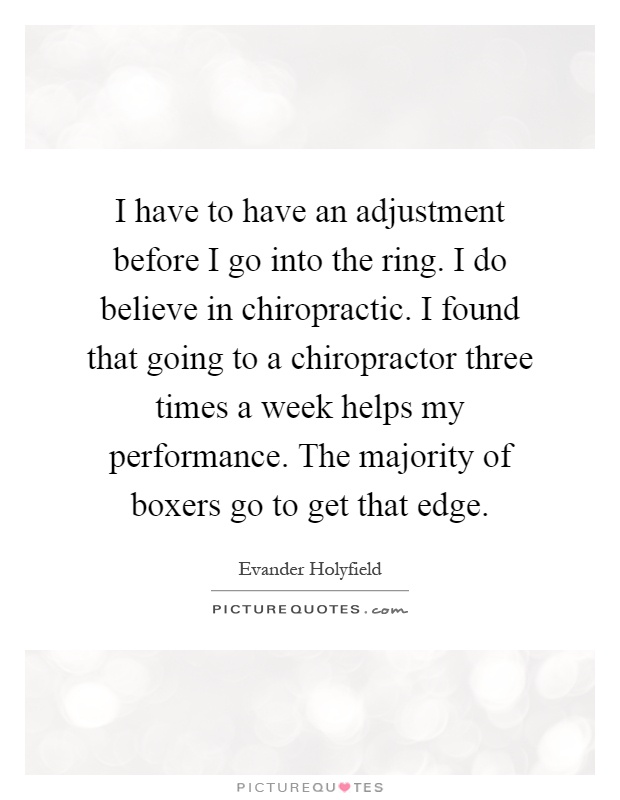 I have to have an adjustment before I go into the ring. I do believe in chiropractic. I found that going to a chiropractor three times a week helps my performance. The majority of boxers go to get that edge Picture Quote #1