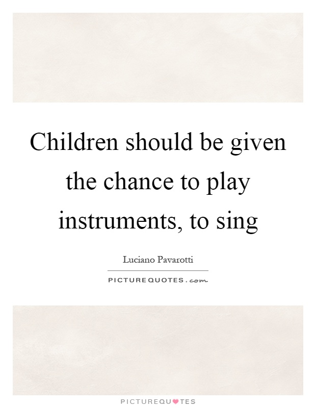 Children should be given the chance to play instruments, to sing Picture Quote #1