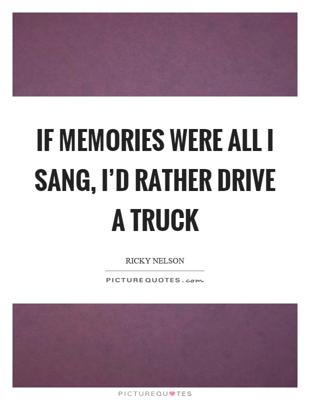 If memories were all I sang, I'd rather drive a truck Picture Quote #1