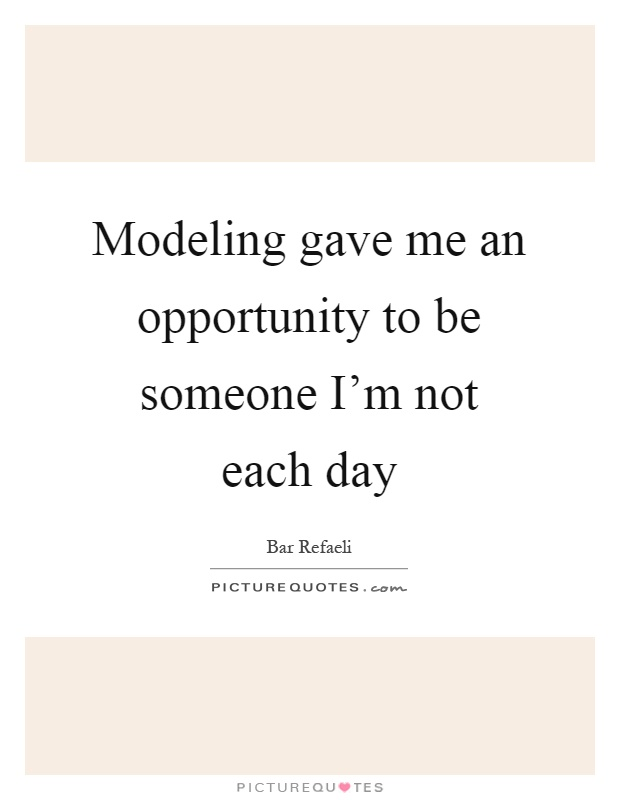 Modeling gave me an opportunity to be someone I'm not each day Picture Quote #1