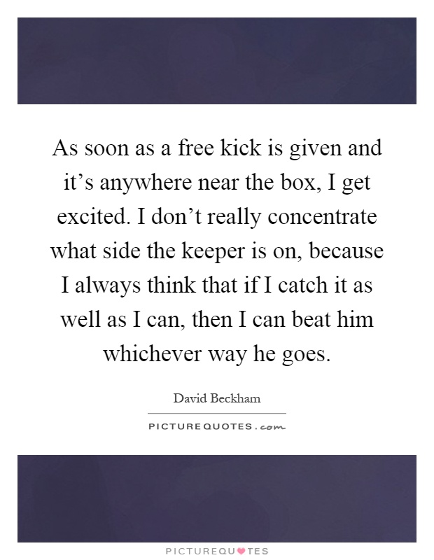 As soon as a free kick is given and it's anywhere near the box, I get excited. I don't really concentrate what side the keeper is on, because I always think that if I catch it as well as I can, then I can beat him whichever way he goes Picture Quote #1