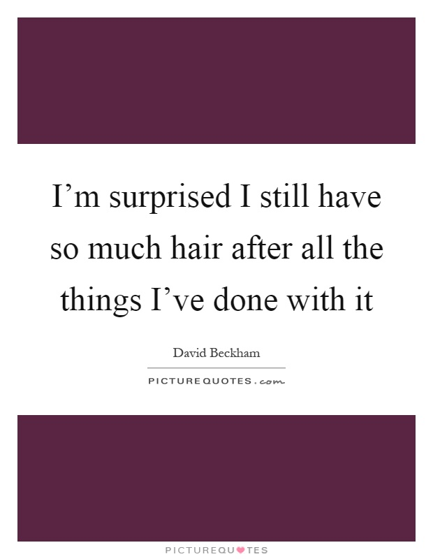 I'm surprised I still have so much hair after all the things I've done with it Picture Quote #1