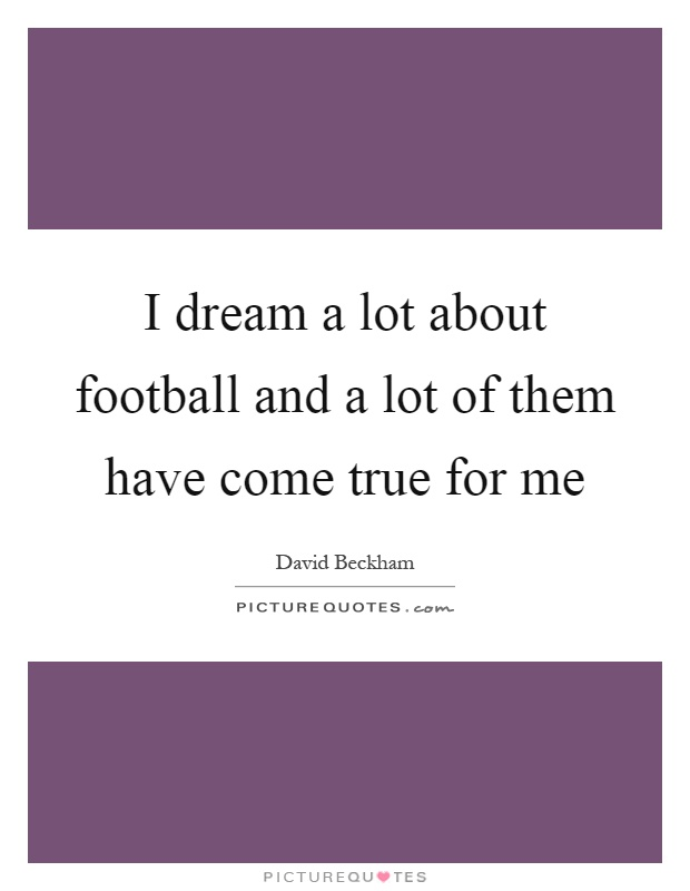 I dream a lot about football and a lot of them have come true for me Picture Quote #1
