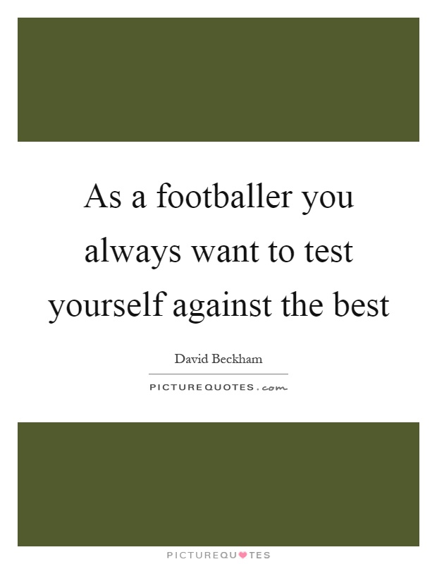 As a footballer you always want to test yourself against the best Picture Quote #1