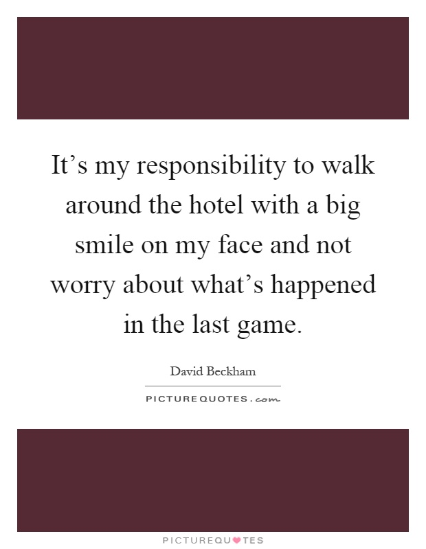 It's my responsibility to walk around the hotel with a big smile on my face and not worry about what's happened in the last game Picture Quote #1