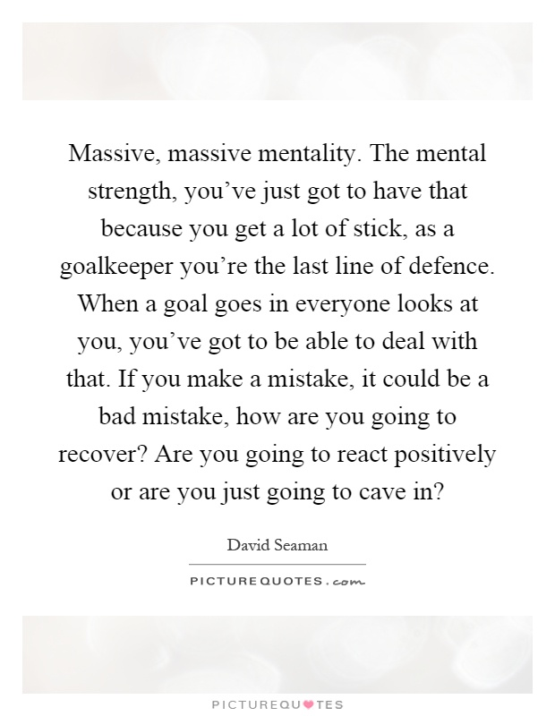 Massive, massive mentality. The mental strength, you've just got to have that because you get a lot of stick, as a goalkeeper you're the last line of defence. When a goal goes in everyone looks at you, you've got to be able to deal with that. If you make a mistake, it could be a bad mistake, how are you going to recover? Are you going to react positively or are you just going to cave in? Picture Quote #1